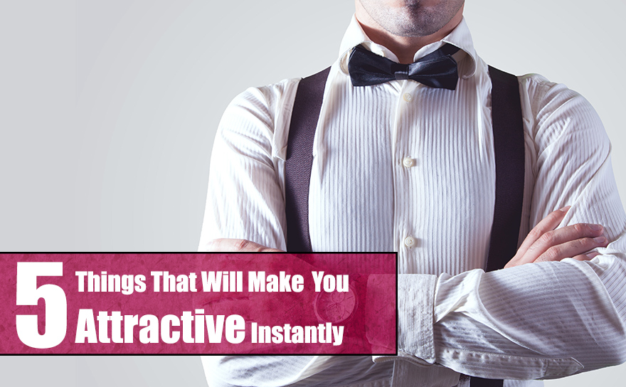 5 things that will make you attractive instantly